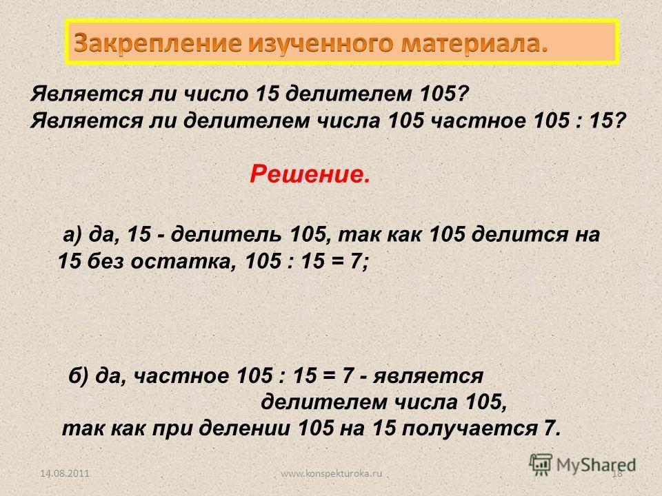Является ли число 15 делителем 105? Является ли делителем числа 105 частное 105 : 15? б) да, частное 105 : 15 = 7 - является делителем числа 105, так как при делении 105 на 15 получается 7. Решение. 14.08.201118www.konspekturoka.ru а) да, 15 - делите