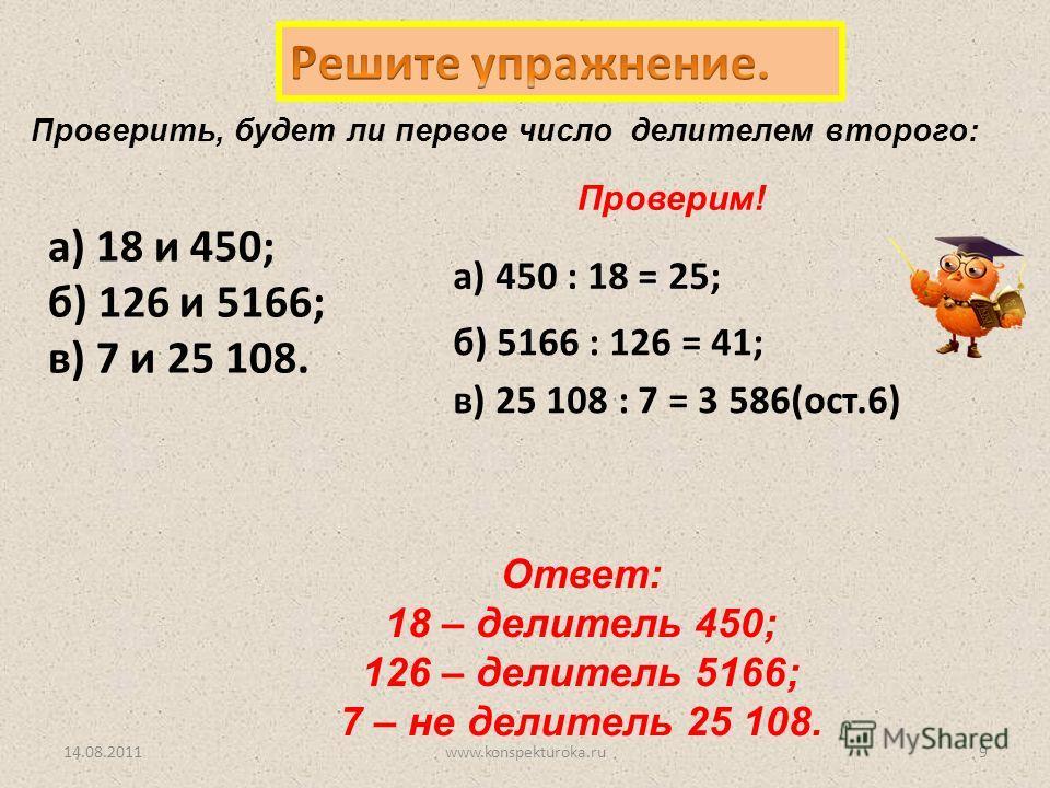Проверим! а) 450 : 18 = 25; б) 5166 : 126 = 41; в) 25 108 : 7 = 3 586(ост.6) Ответ: 18 – делитель 450; 126 – делитель 5166; 7 – не делитель 25 108. Проверить, будет ли первое число делителем второго: 14.08.20119www.konspekturoka.ru а) 18 и 450; б) 12