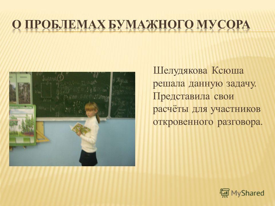 Шелудякова Ксюша решала данную задачу. Представила свои расчёты для участников откровенного разговора.