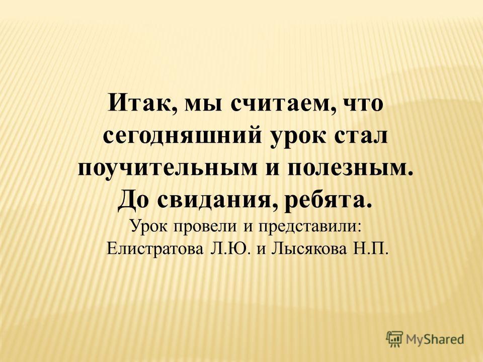 Итак, мы считаем, что сегодняшний урок стал поучительным и полезным. До свидания, ребята. Урок провели и представили: Елистратова Л.Ю. и Лысякова Н.П.