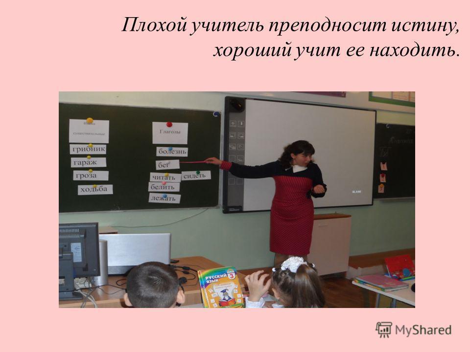 Плохой учитель преподносит истину, хороший учит ее находить.