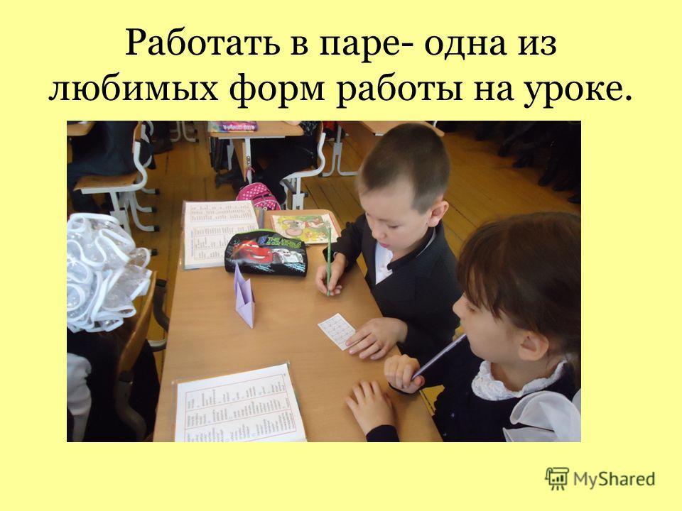 Работать в паре- одна из любимых форм работы на уроке.