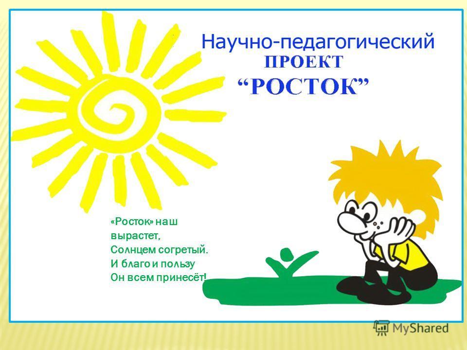 «Росток» наш вырастет, Солнцем согретый. И благо и пользу Он всем принесёт!