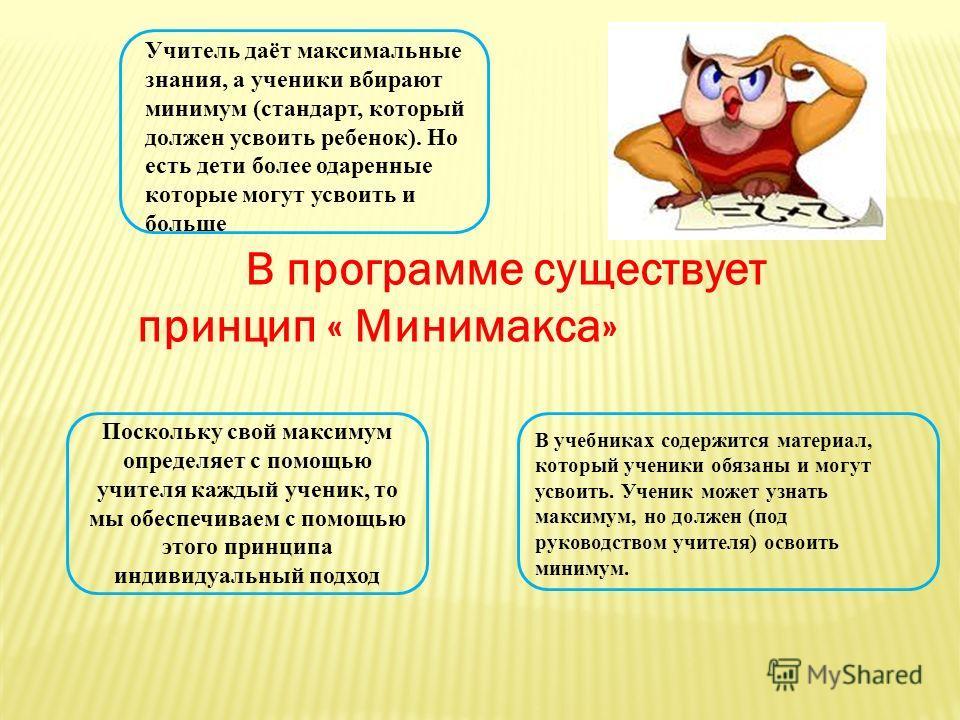 В программе существует принцип « Минимакса» Учитель даёт максимальные знания, а ученики вбирают минимум (стандарт, который должен усвоить ребенок). Но есть дети более одаренные которые могут усвоить и больше В учебниках содержится материал, который у
