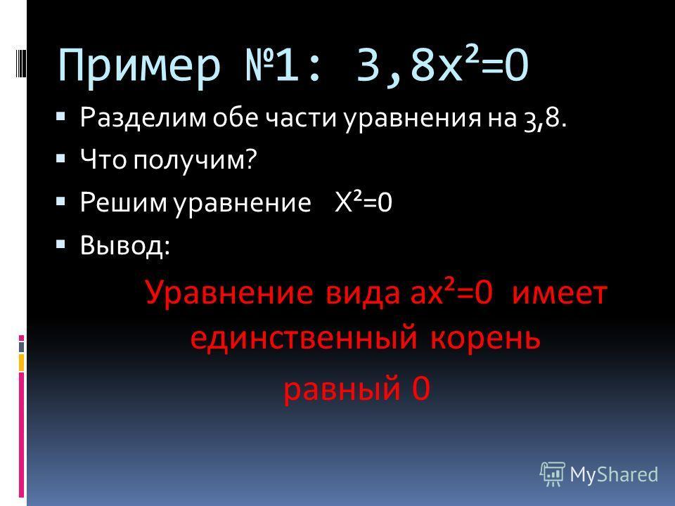 Пример 1: 3,8 х ²=0 Разделим обе части уравнения на 3,8. Что получим? Решим уравнение Х ²=0 Вывод: Уравнение вида ах²=0 имеет единственный корень равный 0