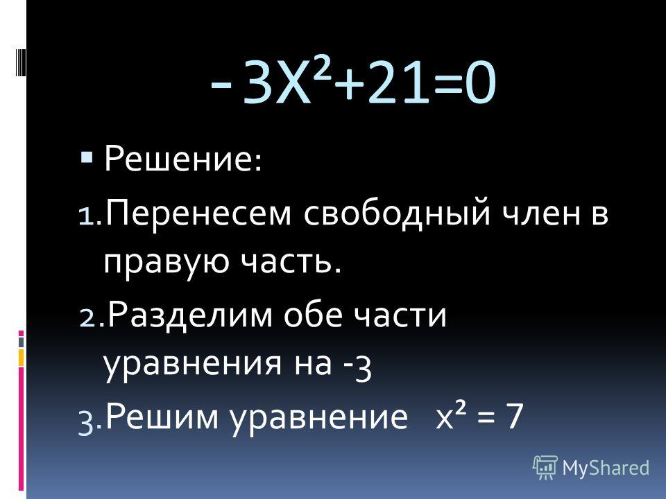 -3Х ²+21=0 Решение: 1. Перенесем свободный член в правую часть. 2. Разделим обе части уравнения на -3 3. Решим уравнение х ² = 7
