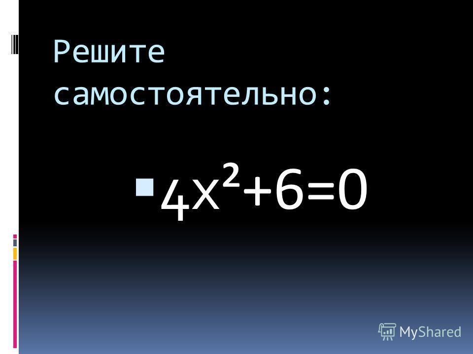 Решите самостоятельно: 4 х ²+6=0
