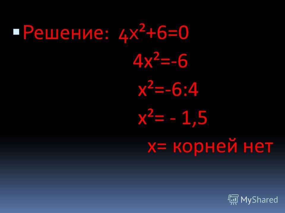 Решение: 4 х ²+6=0 4 х²=-6 х²=-6:4 х²= - 1,5 х= корней нет
