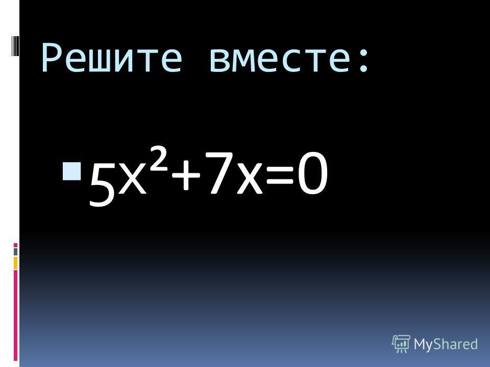 Решите вместе: 5 х ²+7 х=0