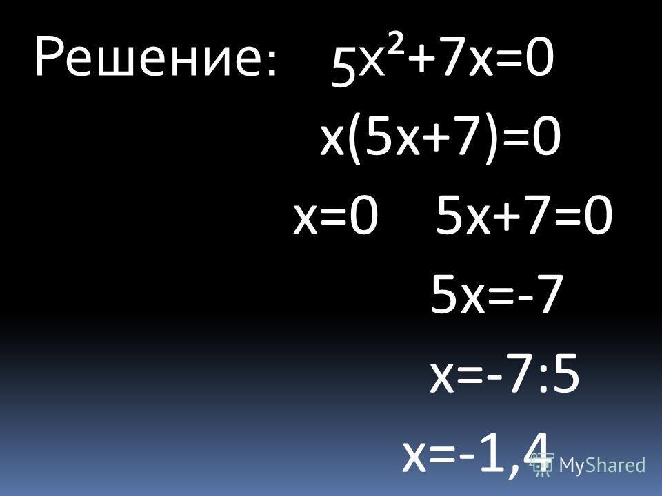 Решение: 5 х ²+7 х=0 х(5 х+7)=0 х=0 5 х+7=0 5 х=-7 х=-7:5 х=-1,4