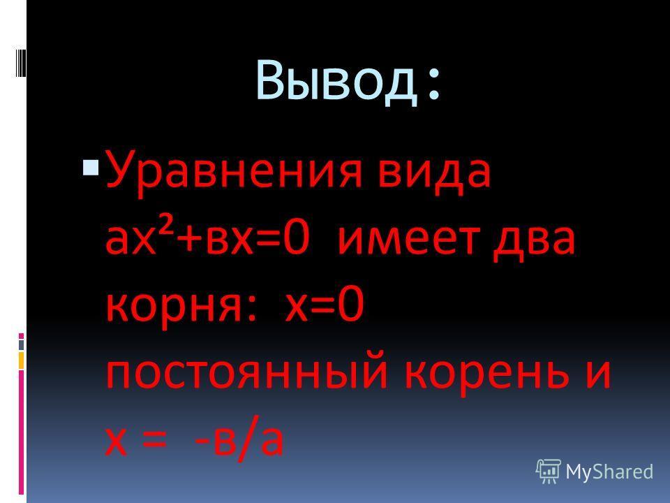 Вывод: Уравнения вида ах ²+вх=0 имеет два корня: х=0 постоянный корень и х = -в/а