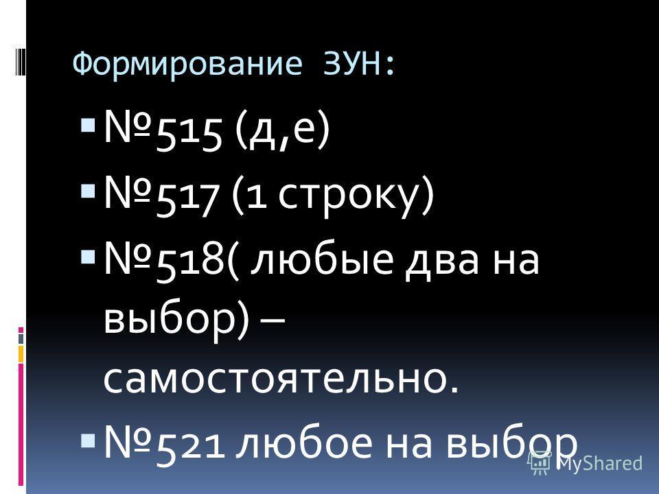 Формирование ЗУН: 515 (д,е) 517 (1 строку) 518( любые два на выбор) – самостоятельно. 521 любое на выбор