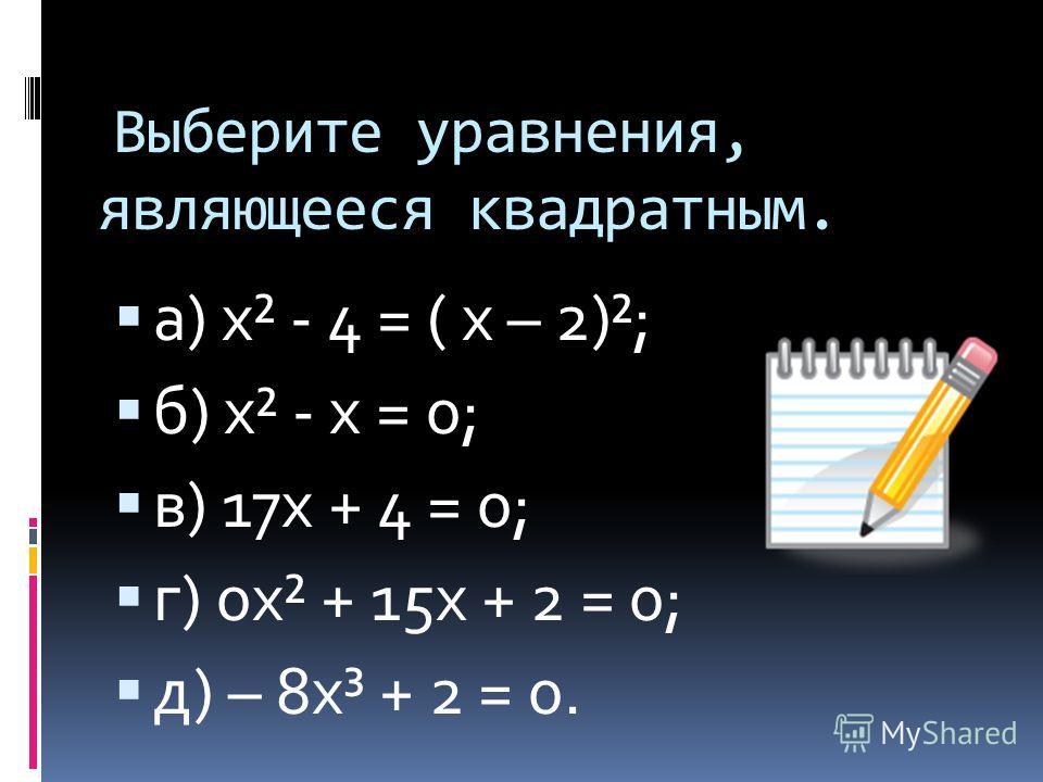 Выберите уравнения, являющееся квадратным. а) х² - 4 = ( х – 2)²; б) х² - х = 0; в) 17 х + 4 = 0; г) 0 х² + 15 х + 2 = 0; д) – 8 х³ + 2 = 0.