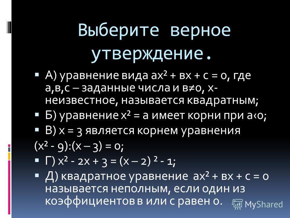 Выберите верное утверждение. А) уравнение вида ах² + вх + с = 0, где а,в,с – заданные числа и в 0, х- неизвестное, называется квадратным; Б) уравнение х² = а имеет корни при а 0; В) х = 3 является корнем уравнения (х² - 9):(х – 3) = 0; Г) х² - 2 х +