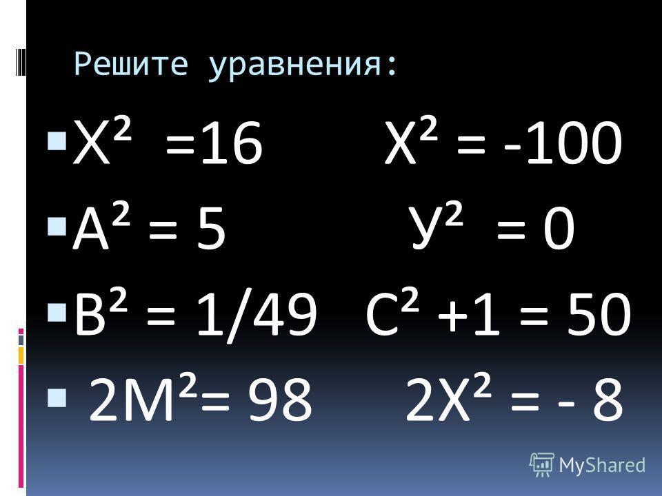 Решите уравнения: Х ² =16 Х² = -100 А² = 5 У² = 0 В² = 1/49 С² +1 = 50 2М²= 98 2Х² = - 8