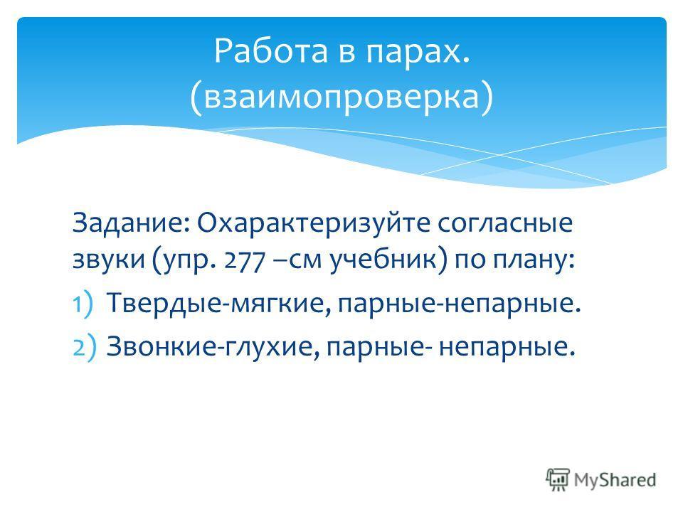Задание: Охарактеризуйте согласные звуки (упр. 277 –см учебник) по плану: 1)Твердые-мягкие, парные-непарные. 2)Звонкие-глухие, парные- непарные. Работа в парах. (взаимопроверка)