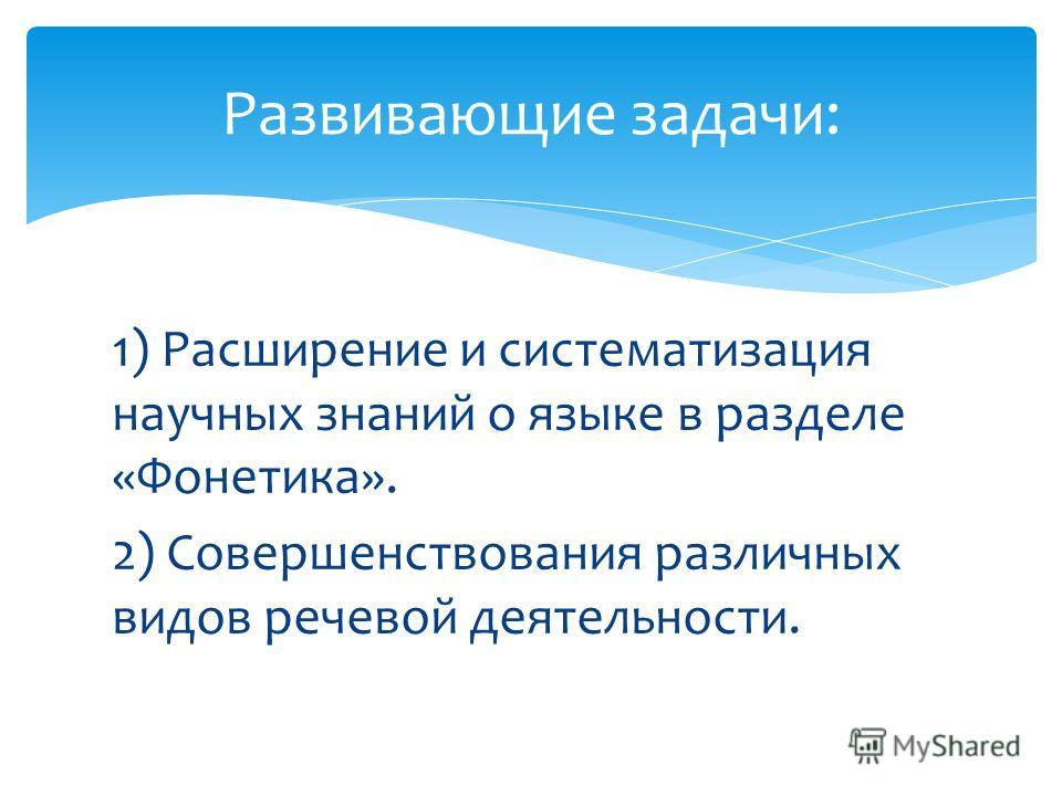 1) Расширение и систематизация научных знаний о языке в разделе «Фонетика». 2) Совершенствования различных видов речевой деятельности. Развивающие задачи: