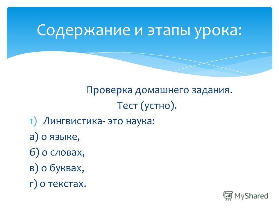 Проверка домашнего задания. Тест (устно). 1)Лингвистика- это наука: а) о языке, б) о словах, в) о буквах, г) о текстах. Содержание и этапы урока: