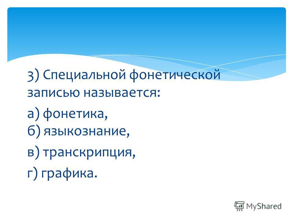 3) Специальной фонетической записью называется: а) фонетика, б) языкознание, в) транскрипция, г) графика.