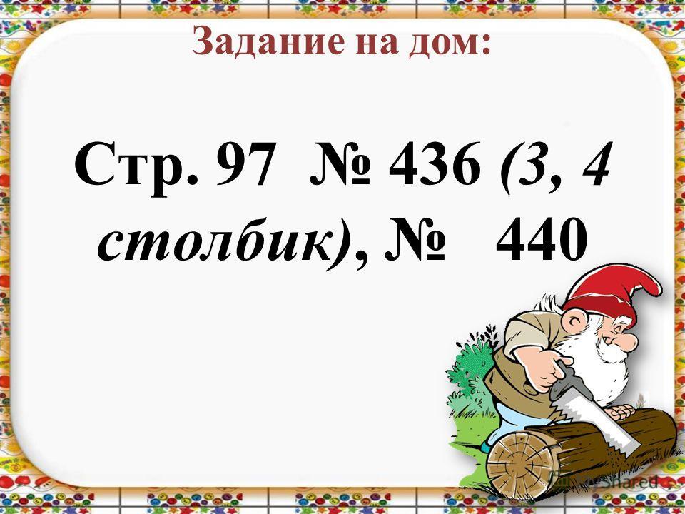 Задание на дом: Стр. 97 436 (3, 4 столбик), 440