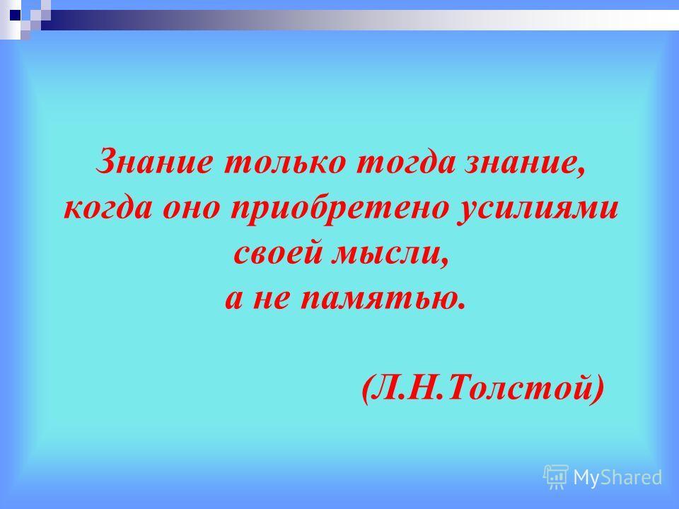 Знание только тогда знание, когда оно приобретено усилиями своей мысли, а не памятью. (Л.Н.Толстой)