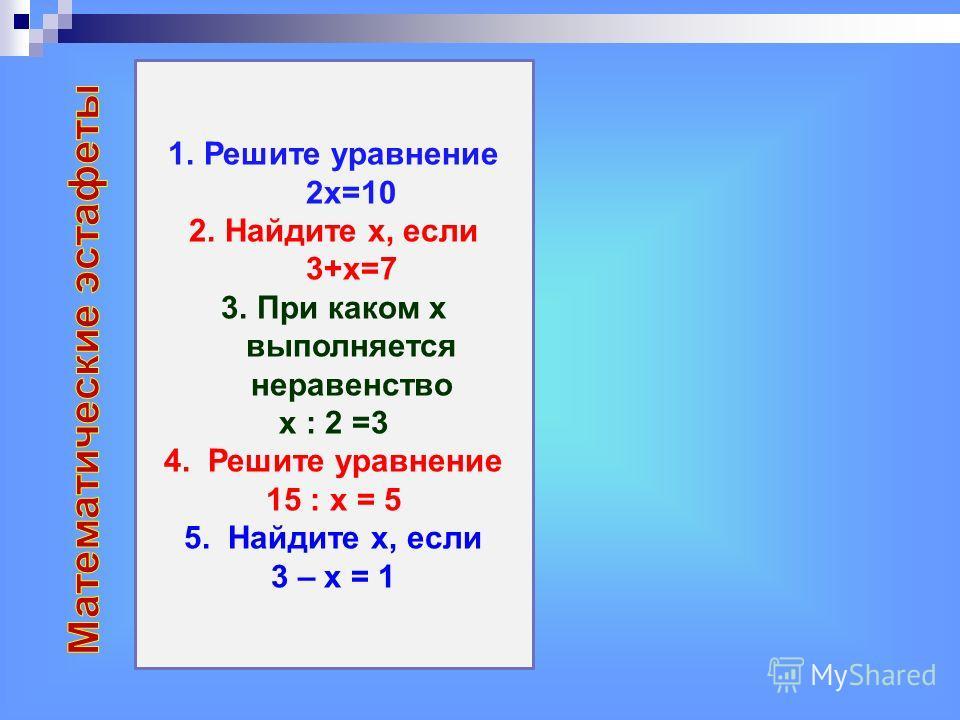 1. Решите уравнение 2 х=10 2. Найдите х, если 3+х=7 3. При каком х выполняется неравенство х : 2 =3 4. Решите уравнение 15 : х = 5 5. Найдите х, если 3 – х = 1