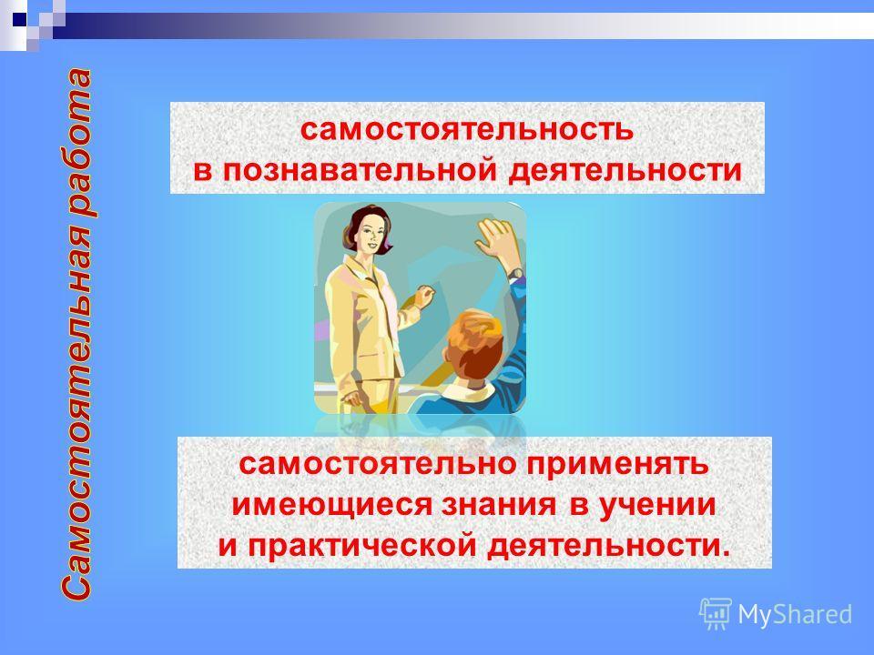 самостоятельность в познавательной деятельности самостоятельно применять имеющиеся знания в учении и практической деятельности.