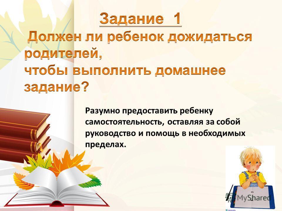 Разумно предоставить ребенку самостоятельность, оставляя за собой руководство и помощь в необходимых пределах.