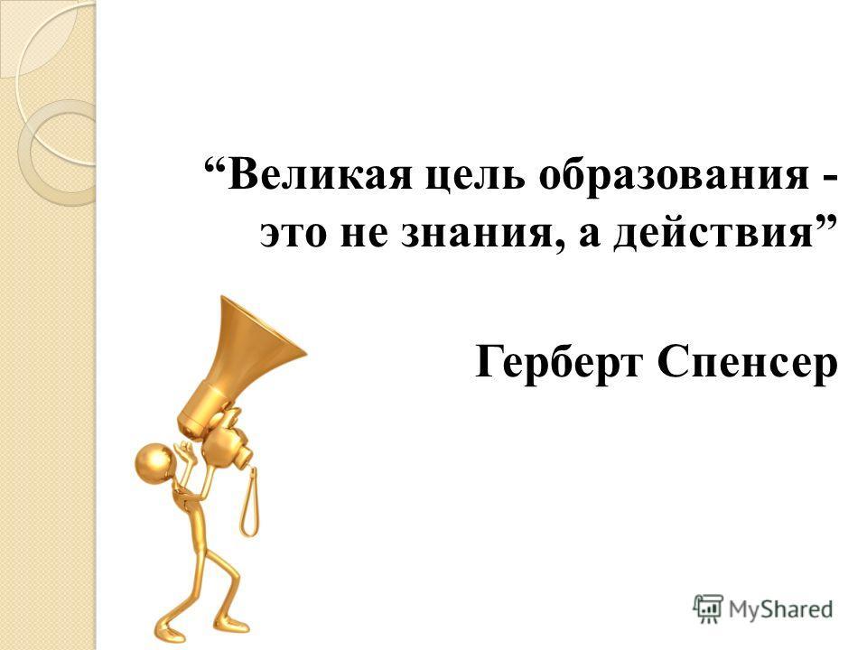 Великая цель образования - это не знания, а действия Герберт Спенсер
