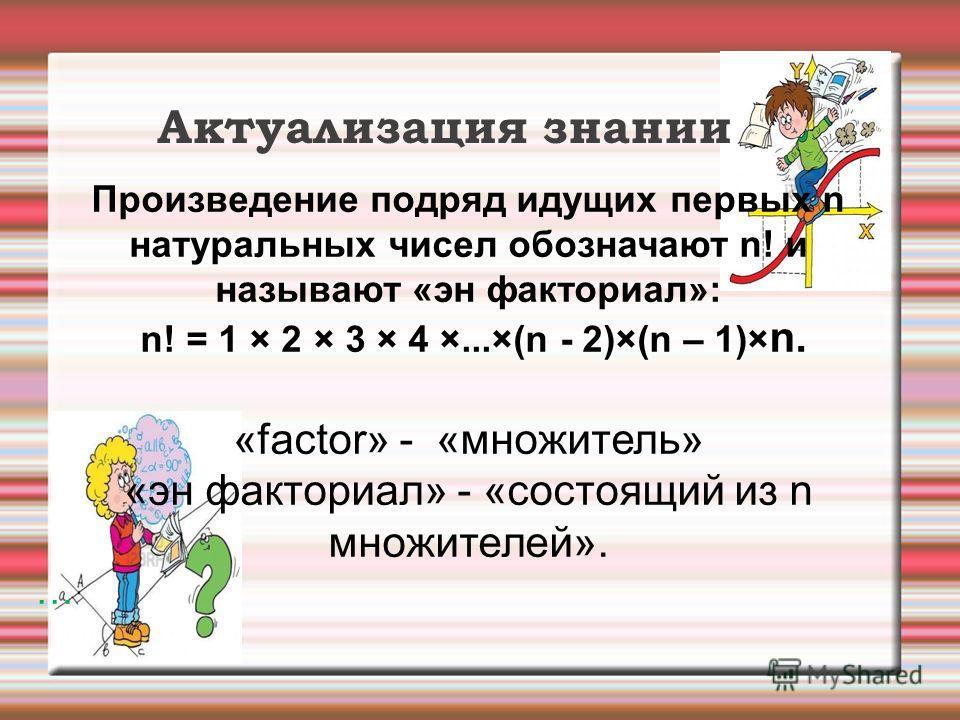 Актуализация знании Произведение подряд идущих первых n натуральных чисел обозначают n! и называют «эн факториал»: n! = 1 × 2 × 3 × 4 ×...×(n - 2)×(n – 1)× n. «factor» - «множитель» «эн факториал» - «состоящий из n множителей». …