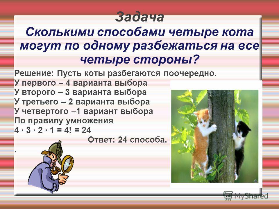 Задача Сколькими способами четыре кота могут по одному разбежаться на все четыре стороны? Решение: Пусть коты разбегаются поочередно. У первого – 4 варианта выбора У второго – 3 варианта выбора У третьего – 2 варианта выбора У четвертого –1 вариант в