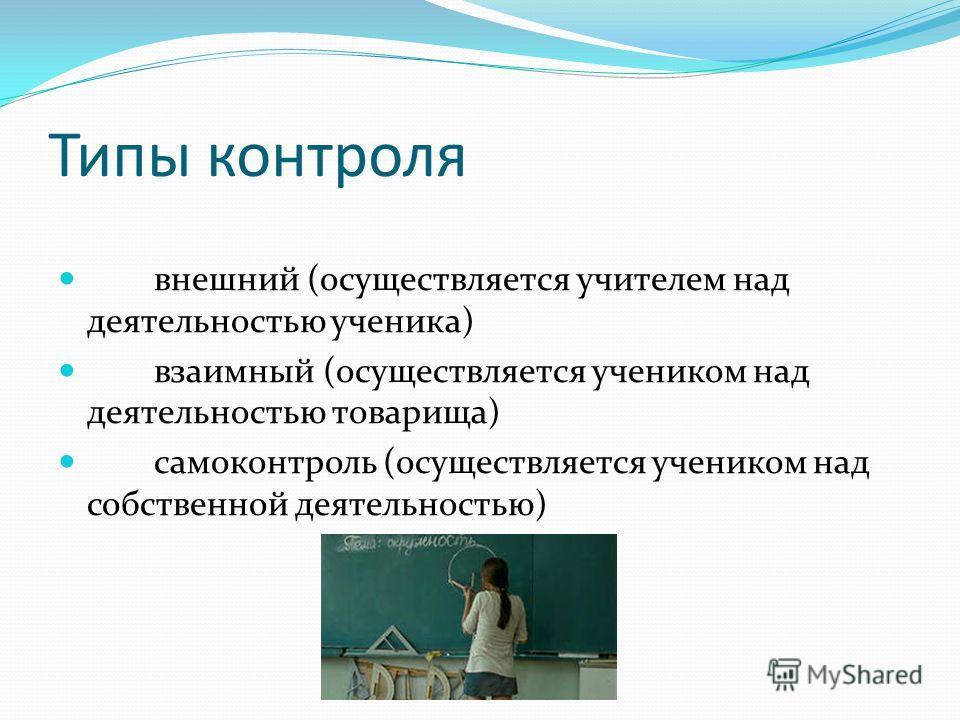 Типы контроля внешний (осуществляется учителем над деятельностью ученика) взаимный (осуществляется учеником над деятельностью товарища) самоконтроль (осуществляется учеником над собственной деятельностью)