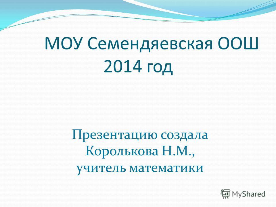 МОУ Семендяевская ООШ 2014 год Презентацию создала Королькова Н.М., учитель математики