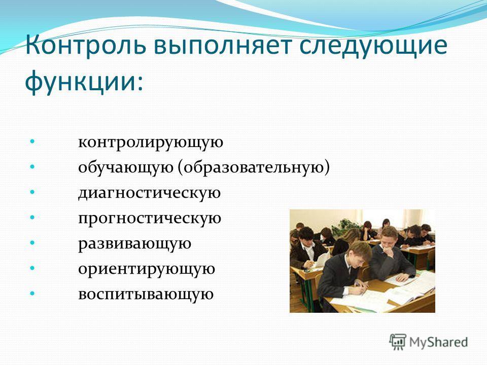 Контроль выполняет следующие функции: контролирующую обучающую (образовательную) диагностическую прогностическую развивающую ориентирующую воспитывающую