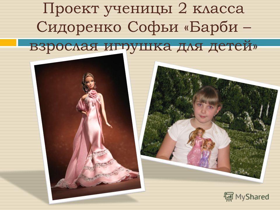 Проект ученицы 2 класса Сидоренко Софьи «Барби – взрослая игрушка для детей»