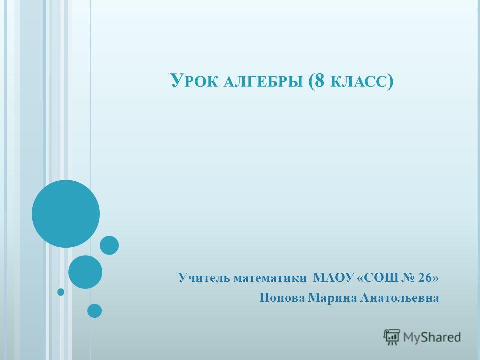 У РОК АЛГЕБРЫ (8 КЛАСС ) Учитель математики МАОУ «СОШ 26» Попова Марина Анатольевна
