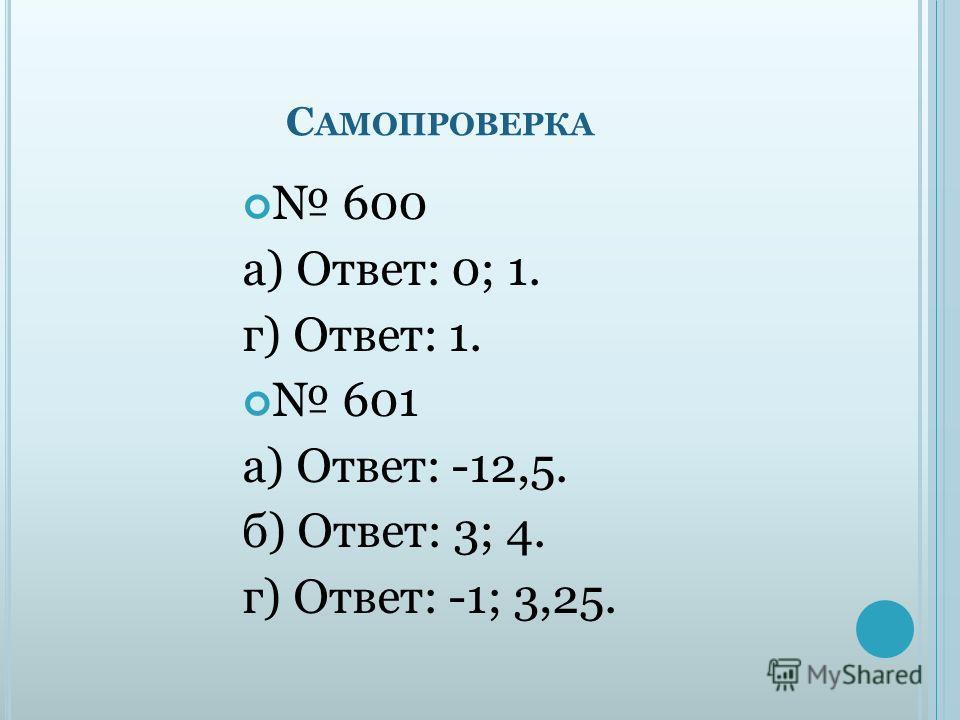 С АМОПРОВЕРКА 600 а) Ответ: 0; 1. г) Ответ: 1. 601 а) Ответ: -12,5. б) Ответ: 3; 4. г) Ответ: -1; 3,25.