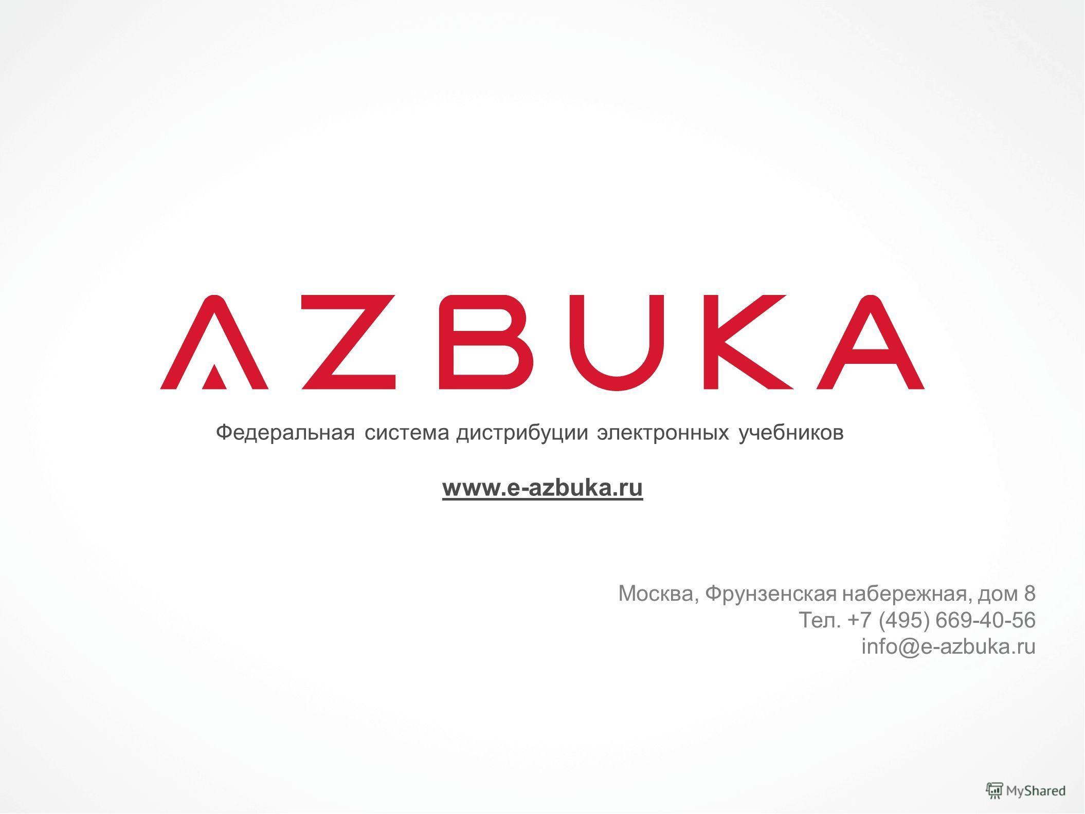 Федеральная система дистрибуции электронных учебников www.e-azbuka.ru Москва, Фрунзенская набережная, дом 8 Тел. +7 (495) 669-40-56 info@e-azbuka.ru