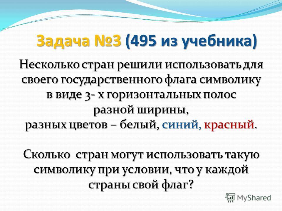 Задача 3 (495 из учебника) Несколько стран решили использовать для своего государственного флага символику в виде 3- х горизонтальных полос разной ширины, разных цветов – белый, синий, красный. Сколько стран могут использовать такую символику при усл