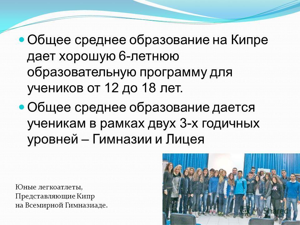 Общее среднее образование на Кипре дает хорошую 6-летнюю образовательную программу для учеников от 12 до 18 лет. Общее среднее образование дается ученикам в рамках двух 3-х годичных уровней – Гимназии и Лицея Юные легкоатлеты, Представляющие Кипр на