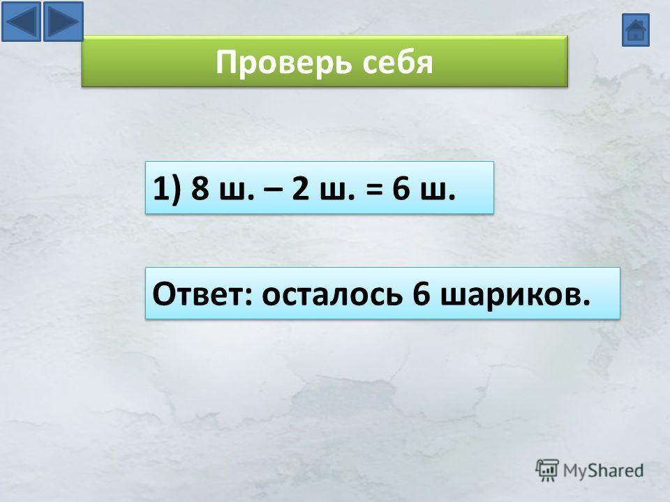 Проверь себя 1) 8 ш. – 2 ш. = 6 ш. Ответ: осталось 6 шариков.