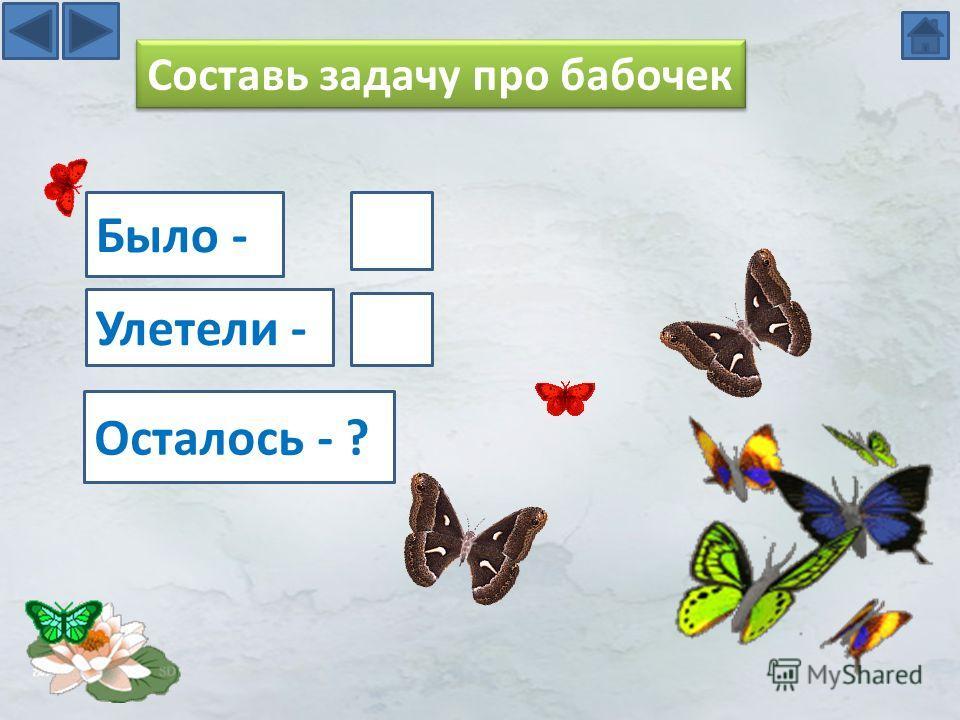 Составь задачу про бабочек Улетели - Было - Осталось - ?