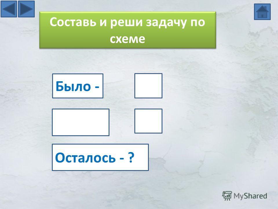 Составь и реши задачу по схеме Было - Осталось - ?