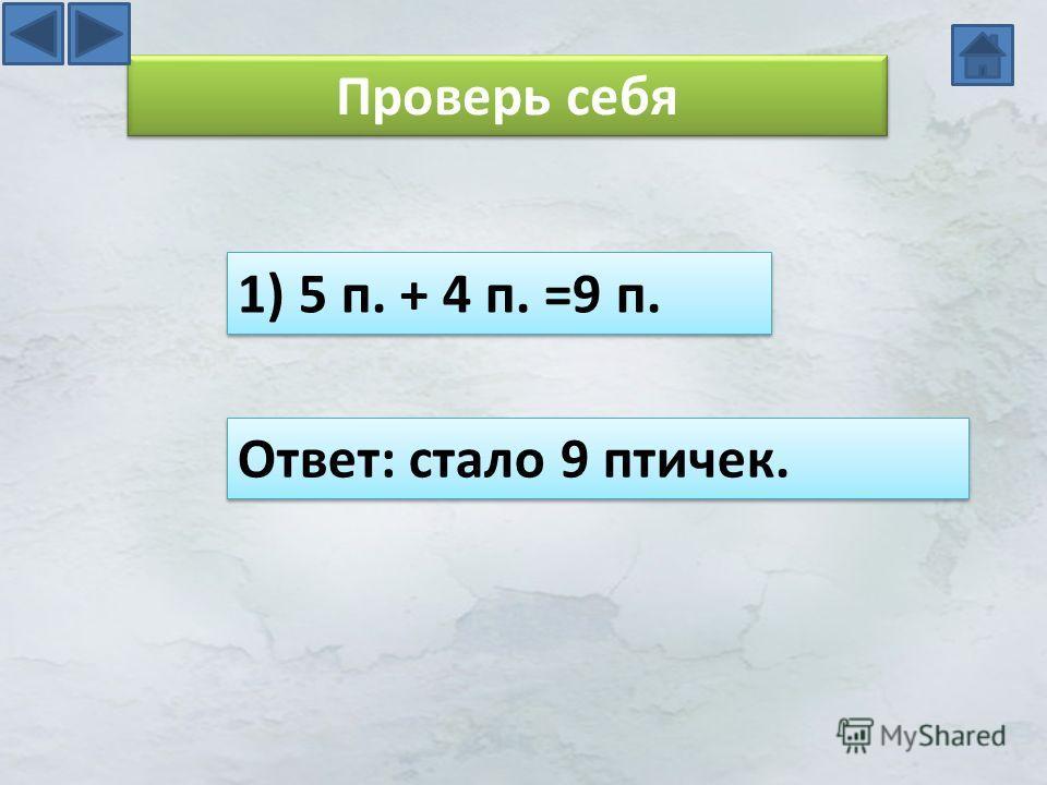 Проверь себя 1) 5 п. + 4 п. =9 п. Ответ: стало 9 птичек.