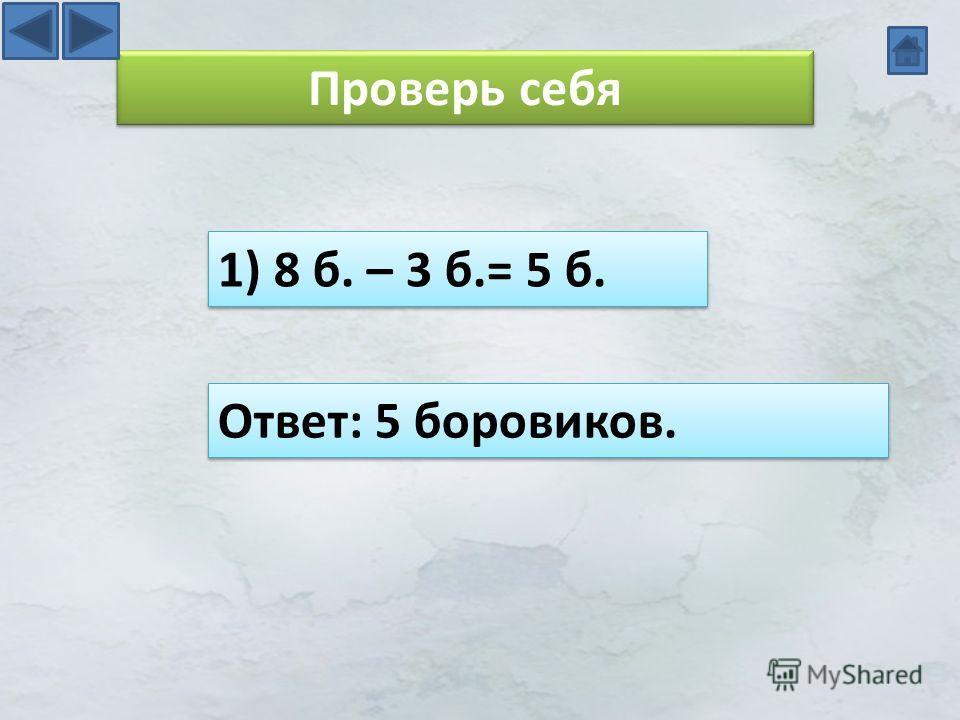 Проверь себя 1) 8 б. – 3 б.= 5 б. Ответ: 5 боровиков.
