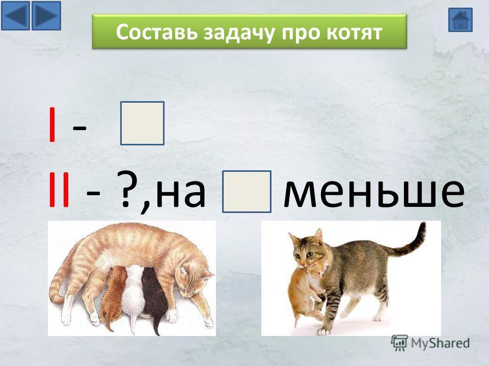 I - II - ?,на меньше Составь задачу про котят