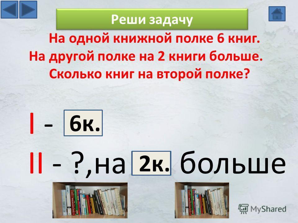 I - II - ?,на больше На одной книжной полке 6 книг. На другой полке на 2 книги больше. Сколько книг на второй полке? Реши задачу 6 к. 2 к.