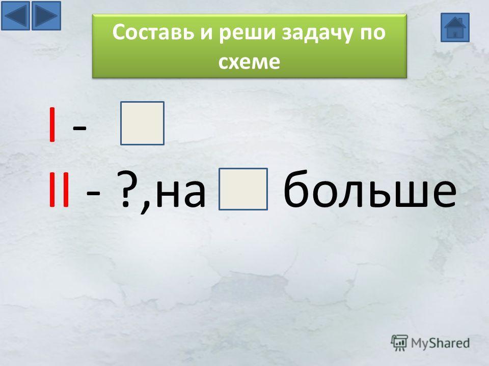 I - II - ?,на больше Составь и реши задачу по схеме