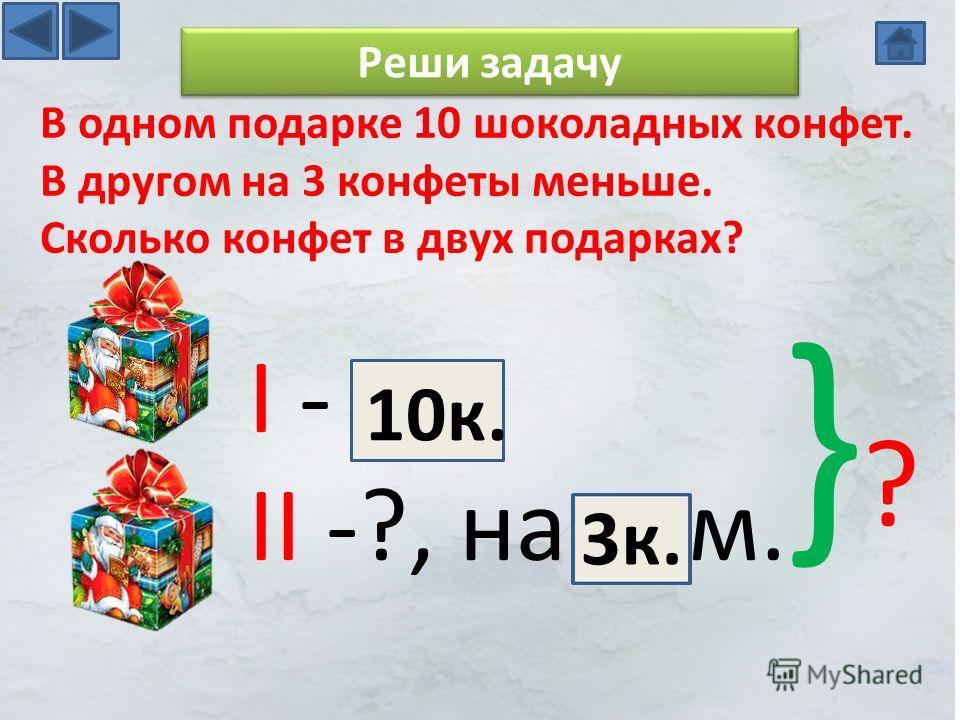 I - II -?, на м. }?}? В одном подарке 10 шоколадных конфет. В другом на 3 конфеты меньше. Сколько конфет в двух подарках? 10 к. Реши задачу 3 к.
