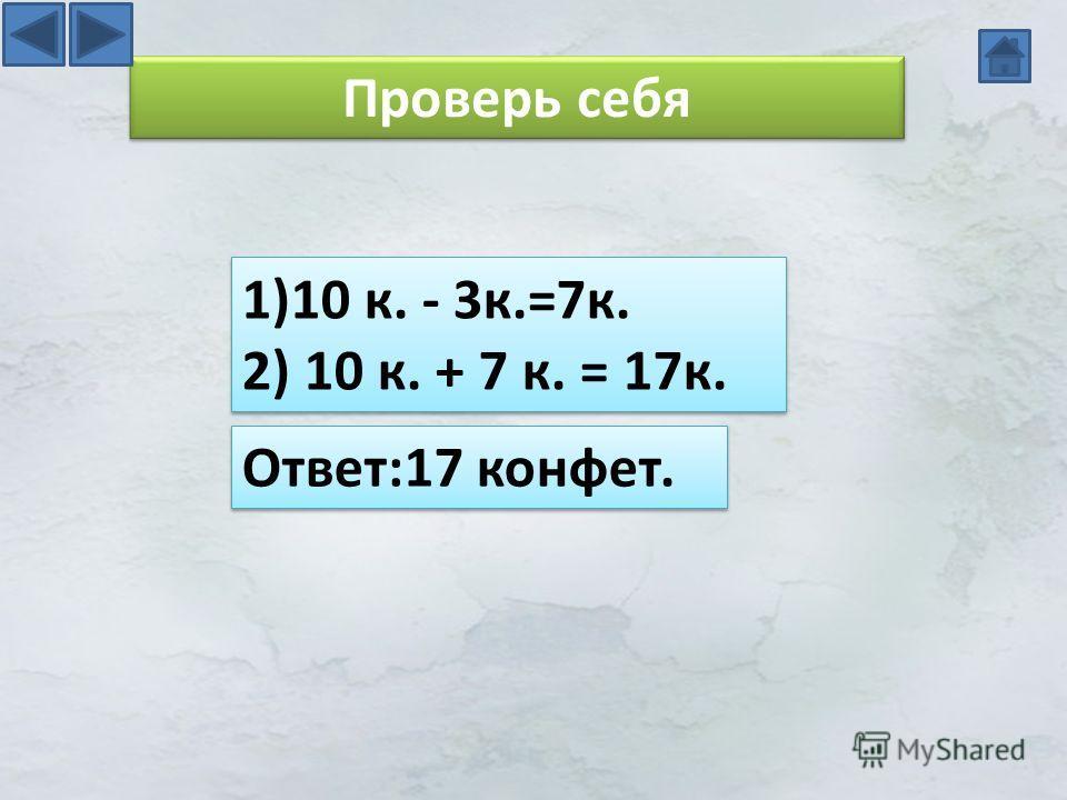 Проверь себя 1)10 к. - 3 к.=7 к. 2) 10 к. + 7 к. = 17 к. 1)10 к. - 3 к.=7 к. 2) 10 к. + 7 к. = 17 к. Ответ:17 конфет.